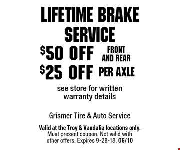 Lifetime Brake Service $25 off per axlesee store for written warranty details. $50 off Front and rear see store for written warranty details. Valid at the Troy & Vandalia locations only.Must present coupon. Not valid withother offers. Expires 9-28-18. 06/10