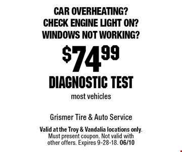 Car overheating? Check engine light on? Windows not working? $74.99 diagnostic test most vehicles. Valid at the Troy & Vandalia locations only.Must present coupon. Not valid withother offers. Expires 9-28-18. 06/10