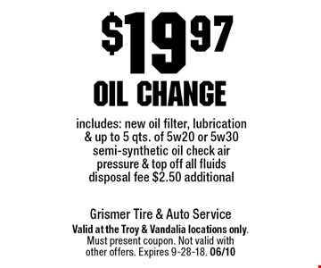 $19.97 oil change includes: new oil filter, lubrication & up to 5 qts. of 5w20 or 5w30 semi-synthetic oil check air pressure & top off all fluids disposal fee $2.50 additional. Valid at the Troy & Vandalia locations only.Must present coupon. Not valid withother offers. Expires 9-28-18. 06/10