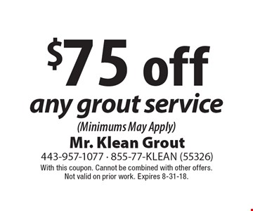 $75 off any grout service (Minimums May Apply). With this coupon. Cannot be combined with other offers.Not valid on prior work. Expires 8-31-18.