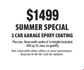 Summer Special $1499 2 Car Garage Epoxy Coating Plus tax. Stem walls under 6' in height included. 420 sq. ft. max. to qualify. Not valid with other offers or prior purchases. Expires 8-24-18. Call for details.