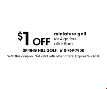 $1 off miniature golf for 4 golfers after 5pm. With this coupon. Not valid with other offers. Expires 9-21-18.