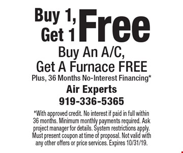 Free Furnace. Buy An A/C, Get A Furnace FREE Plus 36 Months No-Interest Financing*. *With approved credit. No interest if paid in full within 36 months. Minimum monthly payments required. Ask project manager for details. System restrictions apply. Must present coupon at time of proposal. Not valid with any other offers or price services. Expires 10/31/19.