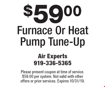 $59.00 Furnace Or Heat Pump Tune-Up. Please present coupon at time of service. $59.00 per system. Not valid with other offers or prior services. Expires 10/31/19.