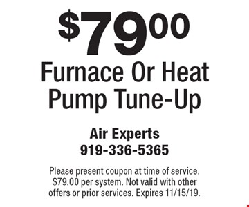 $79.00 Furnace Or Heat Pump Tune-Up. Please present coupon at time of service. $79.00 per system. Not valid with other offers or prior services. Expires 11/15/19.