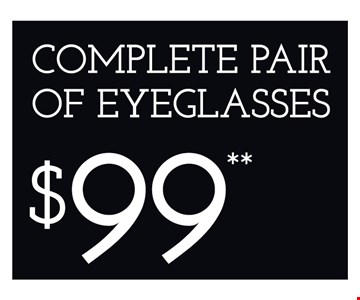 Complete Pair of Eyeglasses $99. *Restrictions may apply. **Frames from select group with single-vision lenses. †On purchase of complete pair of prescription eyeglasses. Offers cannot be combined with insurance or other offers. See store for details. Limited time offers.