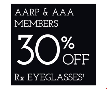 AARP and AAA Members 30% Off RX Eyeglasses. *Restrictions may apply. **Frames from select group with single-vision lenses. †On purchase of complete pair of prescription eyeglasses. Offers cannot be combined with insurance or other offers. See store for details. Limited time offers.