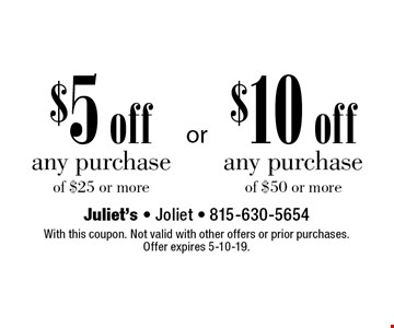$5 off any purchase of $25 or more or $10 off any purchase of $50 or more. With this coupon. Not valid with other offers or prior purchases. Offer expires 5-10-19.