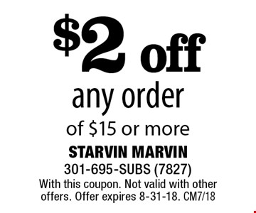 $2 off any order of $15 or more. With this coupon. Not valid with other offers. Offer expires 8-31-18. CM7/18