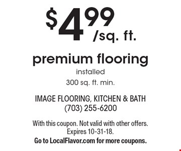 $4.99/sq. ft. premium flooring installed 300 sq. ft. min. With this coupon. Not valid with other offers. Expires 10-31-18. Go to LocalFlavor.com for more coupons.