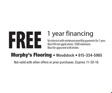FREE 1 year financing. No interest with minimum monthly payments for 1 year. Must fill out applications. $500 minimum. Must be approved with lender. Not valid with other offers or prior purchases. Expires 11-30-18.
