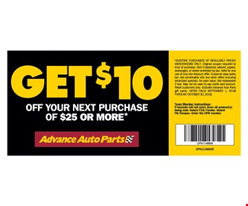 Get $10 Off Your Next Purchase Of $25 Or More*. *In-Store Purchases Of Regularly Priced Merchandise Only. Original coupon required at time of purchase. Void if detached, altered, copied, exchanged, or where prohibited by law. Valid for one use of only one discount offer. Customer pays sales tax. Not combinable with any other offers including advertised specials. No cash value. Not replaceable if lost. May not be used to pay credit card account. Retail customers only. Excludes Advance Auto Parts gift cards. Offer Valid September 1, 2018 Through October 30,2018.