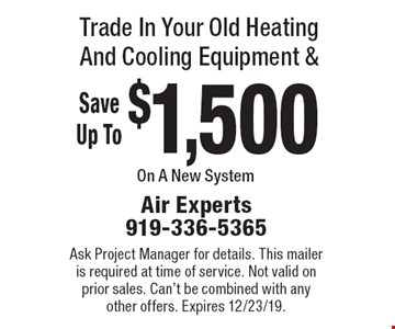 Trade In Your Old Heating And Cooling Equipment & Save Up To $1,500 On A New System! Ask Project Manager for details. This mailer is required at time of service. Not valid on prior sales. Can't be combined with any other offers. Expires 12/23/19.
