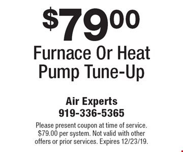 $79.00 Furnace Or Heat Pump Tune-Up. Please present coupon at time of service. $79.00 per system. Not valid with other offers or prior services. Expires 12/23/19.
