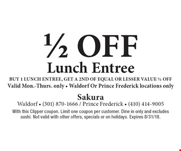 1/2 off lunch entree. Buy 1 lunch entree, get a 2nd of equal or lesser value 1/2 off. Valid Mon.-Thurs. only. Waldorf Or Prince Frederick locations only. With this Clipper coupon. Limit one coupon per customer. Dine in only and excludes sushi. Not valid with other offers, specials or on holidays. Expires 8/31/18.