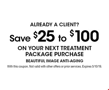 Already a client? Save $25 to $100 on your next treatment package purchase. With this coupon. Not valid with other offers or prior services. Expires 5/10/19.
