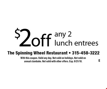 $2 off any 2 lunch entrees. With this coupon. Valid any day. Not valid on holidays. Not valid on annual clambake. Not valid with other offers. Exp. 9/21/18.