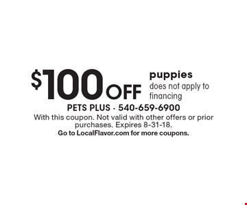 $100 off puppies. Does not apply to financing. With this coupon. Not valid with other offers or prior purchases. Expires 8-31-18. Go to LocalFlavor.com for more coupons.