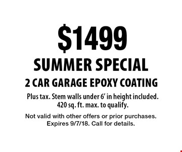Summer Special. $1499 2 Car Garage Epoxy Coating Plus tax. Stem walls under 6' in height included. 420 sq. ft. max. to qualify.. Not valid with other offers or prior purchases. Expires 9/7/18. Call for details.