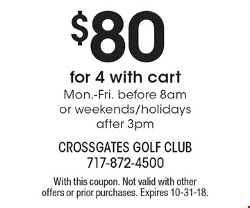 $80 for 4 with cart Mon.-Fri. before 8am or weekends/holidays after 3pm. With this coupon. Not valid with other offers or prior purchases. Expires 10-31-18.