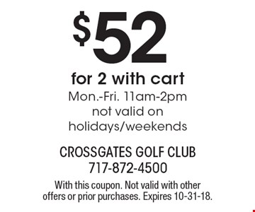 $52 for 2 with cart Mon.-Fri. 11am-2pm not valid on holidays/weekends. With this coupon. Not valid with other offers or prior purchases. Expires 10-31-18.