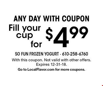 Any day with coupon for $4.99 Fill your cup. With this coupon. Not valid with other offers. Expires 12-31-18. Go to LocalFlavor.com for more coupons.
