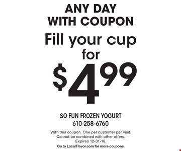 Any day with coupon. Fill your cup for $4.99. With this coupon. One per customer per visit. Cannot be combined with other offers. Expires 12-31-18. Go to LocalFlavor.com for more coupons.
