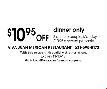 $10.95 Off dinner only. 2 or more people, Monday $10.95 discount per table. With this coupon. Not valid with other offers.Expires 11-16-18. Go to LocalFlavor.com for more coupons.