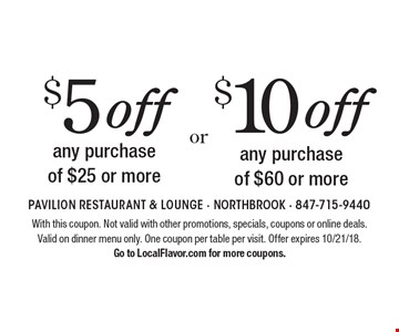 $10 off any purchase of $60 or more. $5 off any purchase of $25 or more. With this coupon. Not valid with other promotions, specials, coupons or online deals.Valid on dinner menu only. One coupon per table per visit. Offer expires 10/21/18.Go to LocalFlavor.com for more coupons.