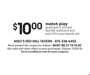 $10.00 match play. Guest puts in $10 and Red Mill matches it and puts $10 in your favorite slot. Must present this coupon to redeem. Must be 21 to play. Not valid with other offers or prior purchases. Expires 10/26/18. Go to LocalFlavor.com for more coupons.