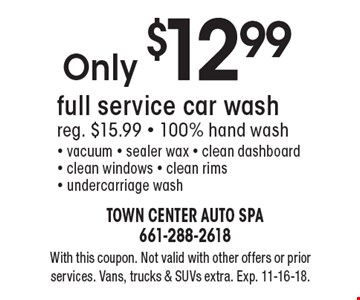Only $12.99 full service car wash reg. $15.99.100% hand wash. vacuum, sealer wax, clean dashboard, clean windows, clean rims, undercarriage wash. With this coupon. Not valid with other offers or prior services. Vans, trucks & SUVs extra. Exp. 11-16-18.