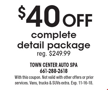 $40 OFF complete detail package reg. $249.99. With this coupon. Not valid with other offers or prior services. Vans, trucks & SUVs extra. Exp. 11-16-18.