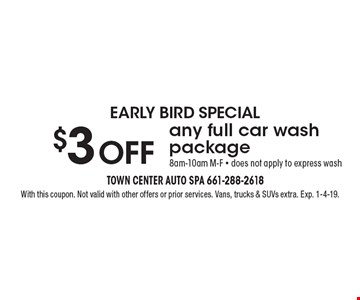 EARLY BIRD SPECIAL $3 OFF any full car wash package 8am-10am M-F - does not apply to express wash. With this coupon. Not valid with other offers or prior services. Vans, trucks & SUVs extra. Exp. 1-4-19.
