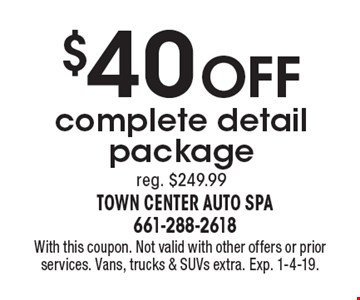 $40 OFF complete detail package reg. $249.99. With this coupon. Not valid with other offers or prior services. Vans, trucks & SUVs extra. Exp. 1-4-19.
