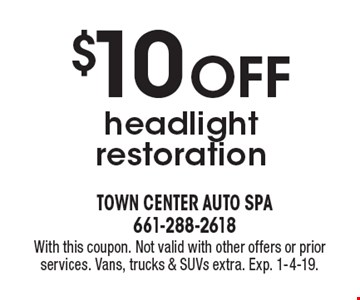 $10 OFF headlight restoration. With this coupon. Not valid with other offers or prior services. Vans, trucks & SUVs extra. Exp. 1-4-19.