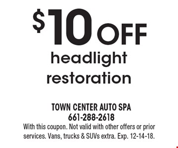 $10 OFF headlight restoration. With this coupon. Not valid with other offers or prior services. Vans, trucks & SUVs extra. Exp. 12-14-18.
