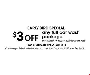 EARLY BIRD SPECIAL $3 OFF any full car wash package. 8am-10am M-F. Does not apply to express wash. With this coupon. Not valid with other offers or prior services. Vans, trucks & SUVs extra. Exp. 2-8-19.