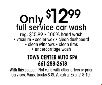 Only $12.99 full service car wash. Reg. $15.99. 100% hand wash, vacuum, sealer wax, clean dashboard, clean windows, clean rims, undercarriage wash. With this coupon. Not valid with other offers or prior services. Vans, trucks & SUVs extra. Exp. 2-8-19.