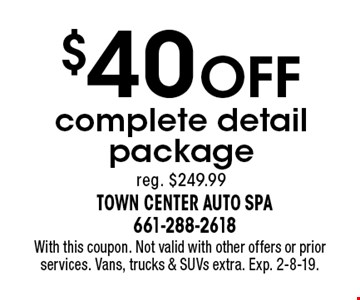 $40 OFF complete detail package. Reg. $249.99. With this coupon. Not valid with other offers or prior services. Vans, trucks & SUVs extra. Exp. 2-8-19.