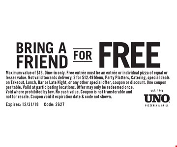Bring a Friend For FREE. Maximum value of $13. Dine-in only. Free entree must be an entree or individual pizza of equal or lesser value. Not valid towards delivery, 2 for $12.49 Menu, Party Platters, Catering, special deals on Takeout, Lunch, Bar or Late Night, or any other special offer, coupon or discount. One coupon per table. Valid at participating locations. Offer may only be redeemed once. Void where prohibited by law. No cash value. Coupon is not transferable and not for resale. Coupon void if expiration date & code not shown.Expires: 12/31/18 Code: 2627