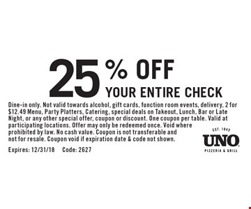 25% OFF Your Entire Check. Dine-in only. Not valid towards alcohol, gift cards, function room events, delivery, 2 for $12.49 Menu, Party Platters, Catering, special deals on Takeout, Lunch, Bar or Late Night, or any other special offer, coupon or discount. One coupon per table. Valid at participating locations. Offer may only be redeemed once. Void where prohibited by law. No cash value. Coupon is not transferable and not for resale. Coupon void if expiration date & code not shown.Expires: 12/31/18 Code: 2627
