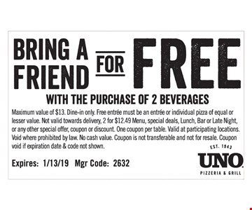 Maximum value of $13. Dine-in only. Free entrée must be an entrée or individual pizza of equal or lesser value. Not valid towards delivery, 2 for $12.49 Menu, special deals, Lunch, Bar or Late Night, or any other special offer, coupon or discount. One coupon per table. Valid at participating locations. Void where prohibited by law. No cash value. Coupon is not transferable and not for resale. Coupon void if expiration date & code not shown. Mgr Code: 2632