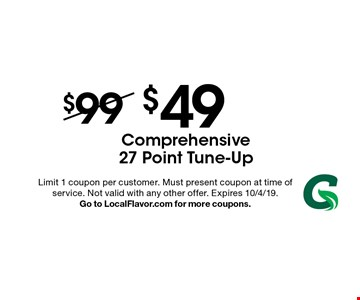 $49 Comprehensive 27 Point Tune-Up . Limit 1 coupon per customer. Must present coupon at time of service. Not valid with any other offer. Expires 10/4/19. Go to LocalFlavor.com for more coupons.