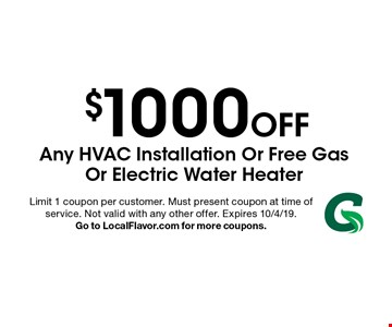 $1000 Off Any HVAC Installation Or Free Gas Or Electric Water Heater. Limit 1 coupon per customer. Must present coupon at time of service. Not valid with any other offer. Expires 10/4/19. Go to LocalFlavor.com for more coupons.