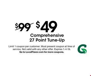 $49 Comprehensive 27 Point Tune-Up . Limit 1 coupon per customer. Must present coupon at time of service. Not valid with any other offer. Expires 1-4-19. Go to LocalFlavor.com for more coupons.