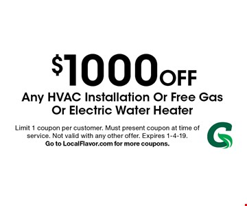 $1000 Off Any Hvac Installation Or Free Gas Or Electric Water Heater. Limit 1 coupon per customer. Must present coupon at time of service. Not valid with any other offer. Expires 1-4-19. Go to LocalFlavor.com for more coupons.