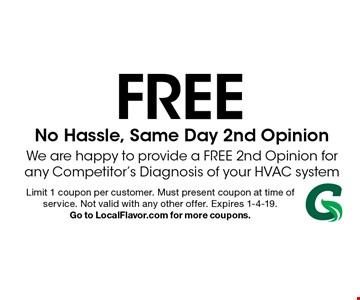 FREE No Hassle, Same Day 2nd Opinion We are happy to provide a FREE 2nd Opinion for any Competitor's Diagnosis of your HVAC system . Limit 1 coupon per customer. Must present coupon at time of service. Not valid with any other offer. Expires 1-4-19. Go to LocalFlavor.com for more coupons.