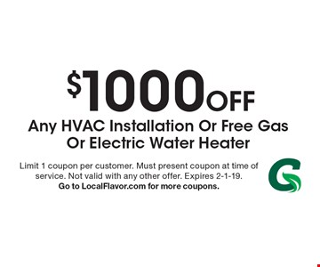 $1000 Off Any Hvac Installation Or Free Gas Or Electric Water Heater. Limit 1 coupon per customer. Must present coupon at time of service. Not valid with any other offer. Expires 2-1-19. Go to LocalFlavor.com for more coupons.