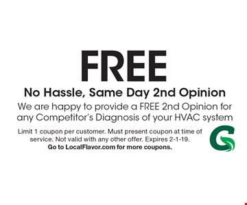 Free No Hassle, Same Day 2nd Opinion. We are happy to provide a FREE 2nd Opinion for any Competitor's Diagnosis of your HVAC system. Limit 1 coupon per customer. Must present coupon at time of service. Not valid with any other offer. Expires 2-1-19. Go to LocalFlavor.com for more coupons.