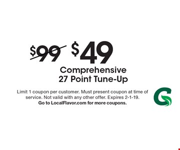 $49 Comprehensive 27 Point Tune-Up. Limit 1 coupon per customer. Must present coupon at time of service. Not valid with any other offer. Expires 2-1-19. Go to LocalFlavor.com for more coupons.